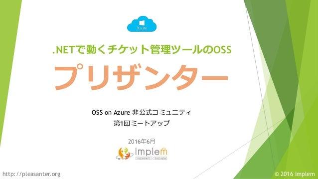 © 2016 Implemhttp://pleasanter.org プリザンター OSS on Azure 非公式コミュニティ 第1回ミートアップ .NETで動くチケット管理ツールのOSS 2016年6月