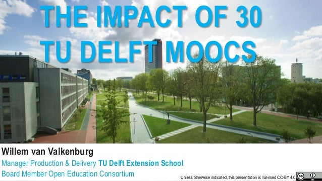 THE IMPACT OF 30 TU DELFT MOOCS Willem van Valkenburg Manager Production & Delivery TU Delft Extension School Board Member...