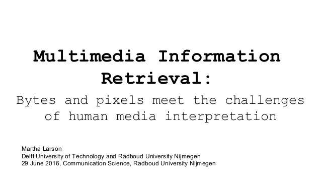 Multimedia Information Retrieval: Bytes and pixels meet the challenges of human media interpretation Martha Larson Delft U...