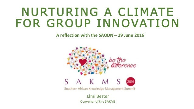 NURTURING A CLIMATE FOR GROUP INNOVATION Elmi Bester Convener of the SAKMS A reflection with the SAODN – 29 June 2016