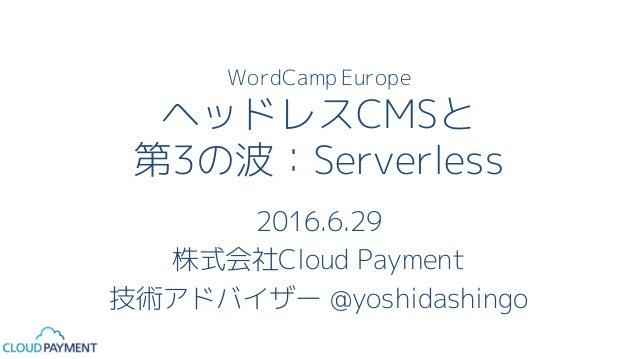 WordCamp Europe ヘッドレスCMSと 第3の波:Serverless 2016.6.29 株式会社Cloud Payment 技術アドバイザー @yoshidashingo
