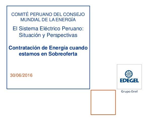 30/06/2016 COMITÉ PERUANO DEL CONSEJO MUNDIAL DE LA ENERGÍA El Sistema Eléctrico Peruano: Situación y Perspectivas Contrat...