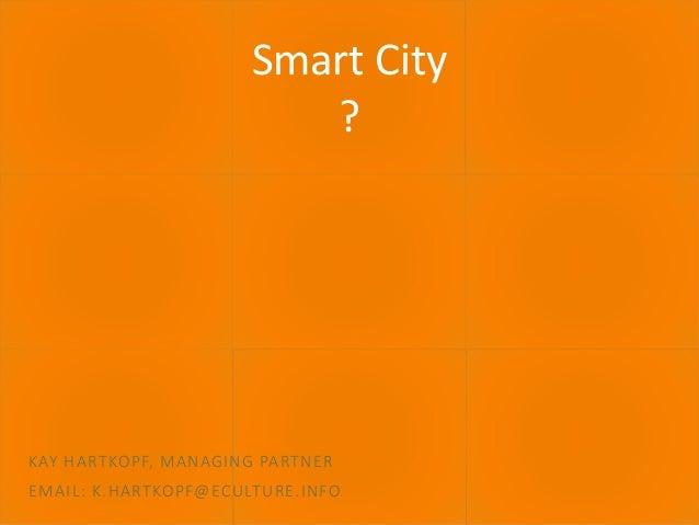 30.06.2016 ECULTURE - BEST PRACTICES 1 Smart City ? KAY HARTKOPF, MANAGING PARTNER EMAIL: K.HARTKOPF@ECULTURE.INFO