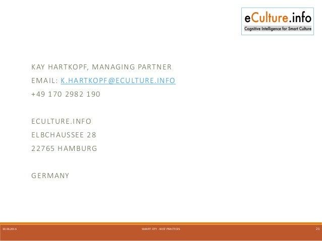 30.06.2016 SMART CITY - BEST PRACTICES 21 KAY HARTKOPF, MANAGING PARTNER EMAIL: K.HARTKOPF@ECULTURE.INFO +49 170 2982 190 ...