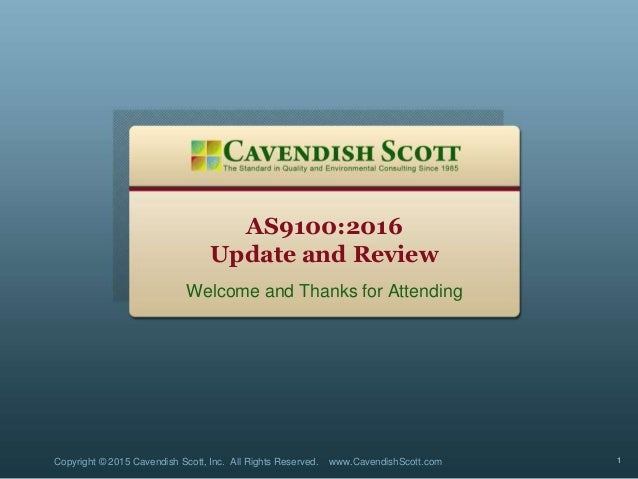 AS9100:2016 Update and Review Welcome and Thanks for Attending Copyright © 2015 Cavendish Scott, Inc. All Rights Reserved....
