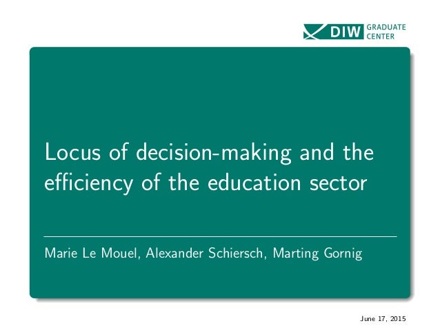 Locus of decision-making and the efficiency of the education sector Marie Le Mouel, Alexander Schiersch, Marting Gornig June...