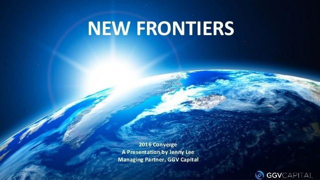 NEW FRONTIERS 2016 Converge A Presentation by Jenny Lee Managing Partner, GGV Capital