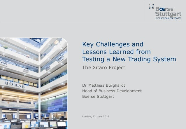 Key Challenges and Lessons Learned from Testing a New Trading System The Xitaro Project Dr Matthias Burghardt Head of Busi...
