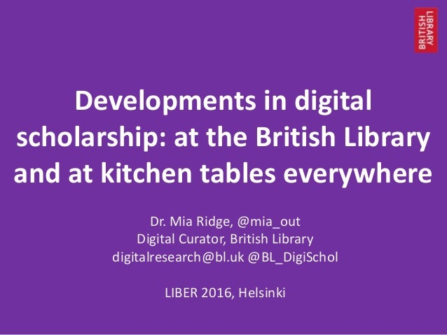 Developments in digital scholarship: at the British Library and at kitchen tables everywhere Dr. Mia Ridge, @mia_out Digit...