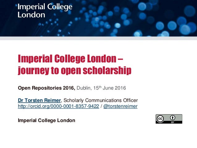 Imperial College London – journey to open scholarship Open Repositories 2016, Dublin, 15th June 2016 Dr Torsten Reimer, Sc...