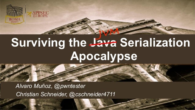 Alvaro Muñoz, @pwntester Christian Schneider, @cschneider4711 Surviving the Java Serialization Apocalypse JVM
