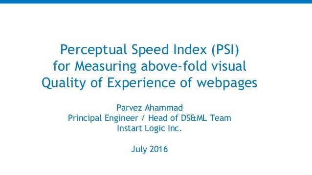 Parvez Ahammad Principal Engineer / Head of DS&ML Team Instart Logic Inc. July 2016 Perceptual Speed Index (PSI) for Measu...