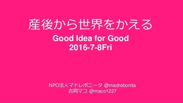 産後から世界をかえる Good Idea for Good 2016-7-8Fri NPO法人マドレボニータ @madrebonita 吉岡マコ @maco1227
