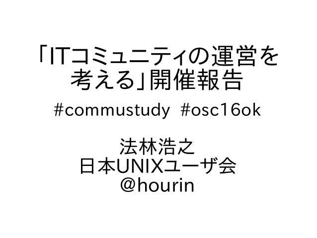 「ITコミュニティの運営を 考える」開催報告 #commustudy #osc16ok 法林浩之 日本UNIXユーザ会 @hourin
