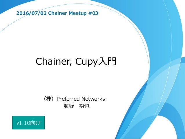 Chainer, Cupy⼊⾨ 2016/07/02 Chainer Meetup #03 (株)Preferred Networks 海野 裕也 v1.10向け