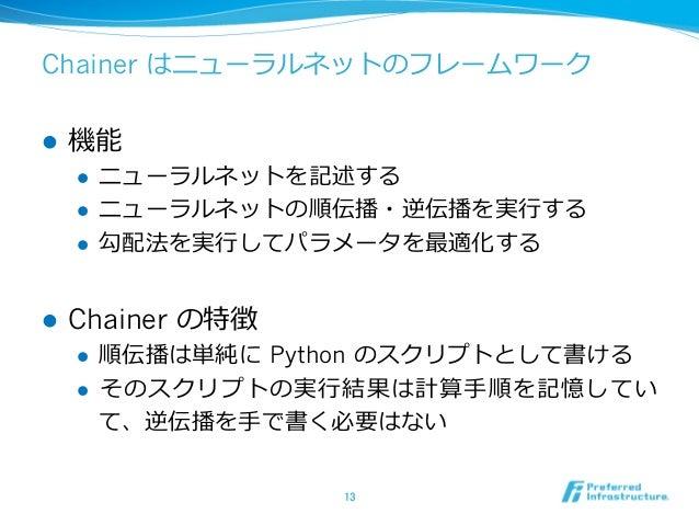Chainer はニューラルネットのフレームワーク l 機能 l ニューラルネットを記述する l ニューラルネットの順伝播・逆伝播を実⾏する l 勾配法を実⾏してパラメータを最適化する l Chainer の特徴 l 順伝播は単純に...