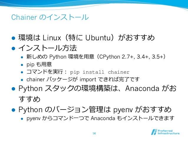 Chainer のインストール l 環境は Linux(特に Ubuntu)がおすすめ l インストール⽅法 l 新しめの Python 環境を⽤意(CPython 2.7+, 3.4+, 3.5+) l pip も⽤意 l コマンド...