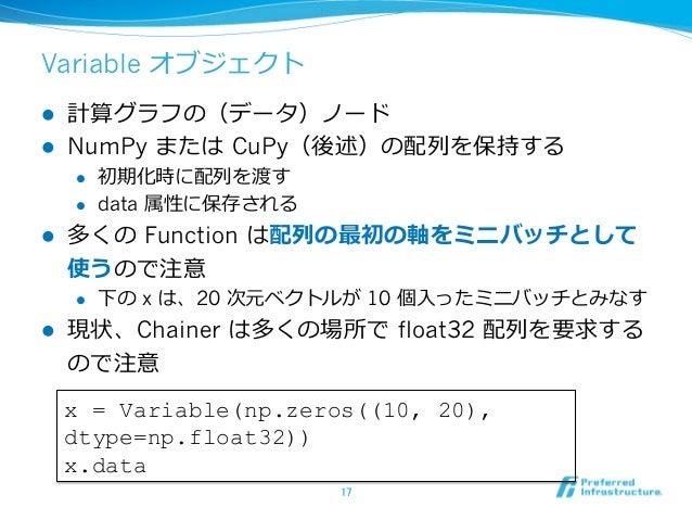 Variable オブジェクト l 計算グラフの(データ)ノード l NumPy または CuPy(後述)の配列を保持する l 初期化時に配列を渡す l data 属性に保存される l 多くの Function は配列の最初の軸をミニ...
