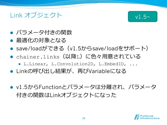 Link オブジェクト l パラメータ付きの関数 l 最適化の対象となる l save/loadができる(v1.5からsave/loadをサポート) l chainer.links(以降L)に⾊々⽤意されている l L.Linear,...