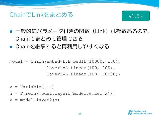ChainでLinkをまとめる l ⼀般的にパラメータ付きの関数(Link)は複数あるので、 Chainでまとめて管理できる l Chainを継承すると再利⽤しやすくなる model = Chain(embed=L.EmbedID(1000...