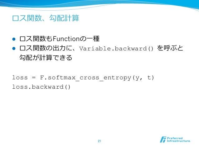 ロス関数、勾配計算 l ロス関数もFunctionの⼀種 l ロス関数の出⼒に、Variable.backward() を呼ぶと 勾配が計算できる loss = F.softmax_cross_entropy(y, t) loss.back...