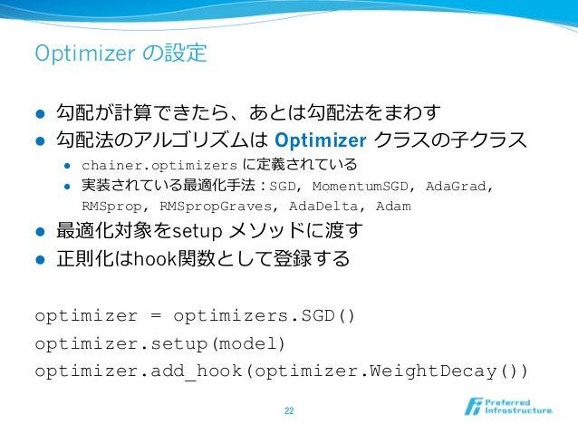 Optimizer の設定 l 勾配が計算できたら、あとは勾配法をまわす l 勾配法のアルゴリズムは Optimizer クラスの⼦クラス l chainer.optimizers に定義されている l 実装されている最適化⼿法:SGD...