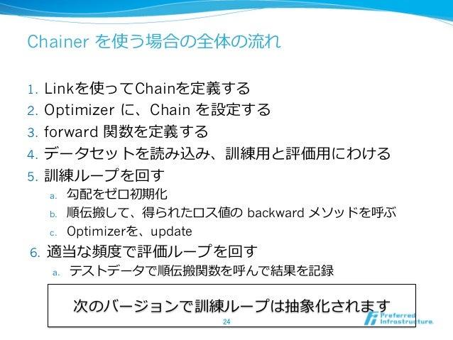 Chainer を使う場合の全体の流れ 1. Linkを使ってChainを定義する 2. Optimizer に、Chain を設定する 3. forward 関数を定義する 4. データセットを読み込み、訓練⽤と評価⽤にわける 5....
