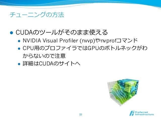 チューニングの⽅法 l CUDAのツールがそのまま使える l NVIDIA Visual Profiler (nvvp)やnvprofコマンド l CPU⽤のプロファイラではGPUのボトルネックがわ からないので注意 l 詳細はCUDA...