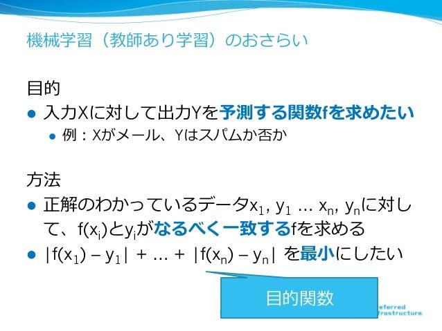 機械学習(教師あり学習)のおさらい ⽬的 l ⼊⼒Xに対して出⼒Yを予測する関数fを求めたい l 例:Xがメール、Yはスパムか否か ⽅法 l 正解のわかっているデータx1, y1 … xn, ynに対し て、f(xi)とyiがなるべく⼀致...