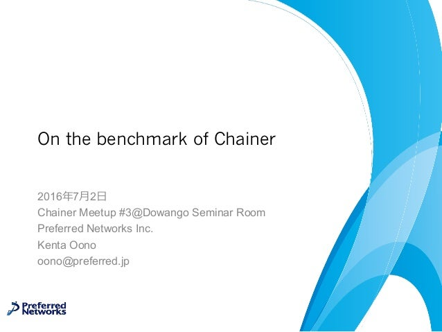 On the benchmark of Chainer 2016年7⽉2⽇ Chainer Meetup #3@Dowango Seminar Room Preferred Networks Inc. Kenta Oono oono@prefe...