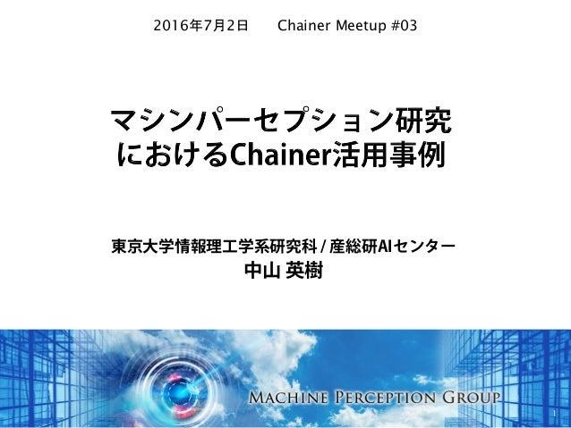 東京大学情報理工学系研究科 / 産総研AIセンター 中山 英樹 1 2016年7月2日 Chainer Meetup #03