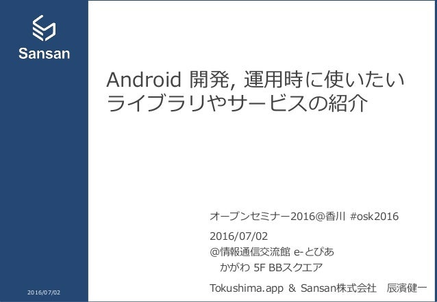Android 開発, 運用時に使いたい ライブラリやサービスの紹介 2016/07/02 オープンセミナー2016@香川 #osk2016 2016/07/02 @情報通信交流館 e-とぴあ かがわ 5F BBスクエア Tokushima.a...