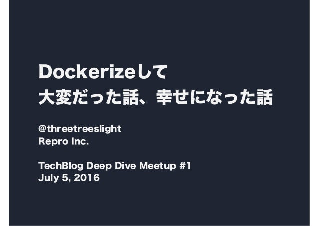 Dockerizeして 大変だった話、幸せになった話 @threetreeslight Repro Inc. TechBlog Deep Dive Meetup #1 July 5, 2016