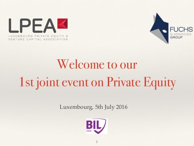 Welcome to our 1st joint event on Private Equity Luxembourg, 5th July 2016 1