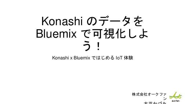 Konashi のデータを Bluemix で可視化しよ う! Konashi x Bluemix ではじめる IoT 体験 株式会社オークファ ン