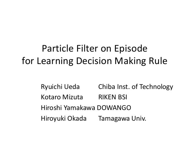Particle Filter on Episode for Learning Decision Making Rule Ryuichi Ueda Chiba Inst. of Technology Kotaro Mizuta RIKEN BS...