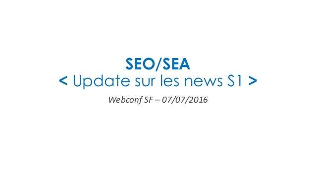 SEO/SEA < Update sur les news S1 > Webconf SF – 07/07/2016