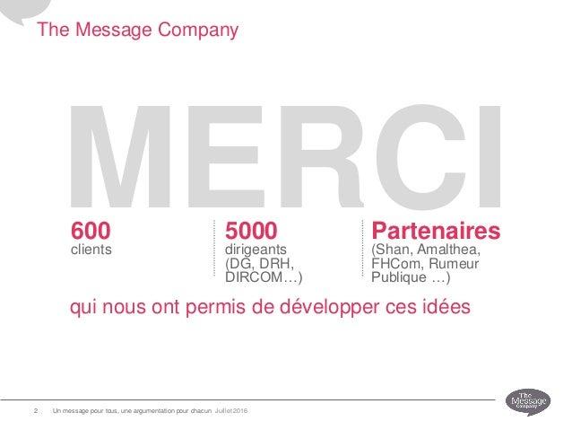 The Message Company MERCI Juillet 2016Un message pour tous, une argumentation pour chacun2 600 clients 5000 dirigeants (DG...
