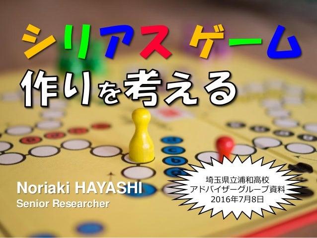 シリアス ゲーム 埼玉県立浦和高校 ゕドバザーグループ資料 2016年7月8日 Noriaki HAYASHI Senior Researcher