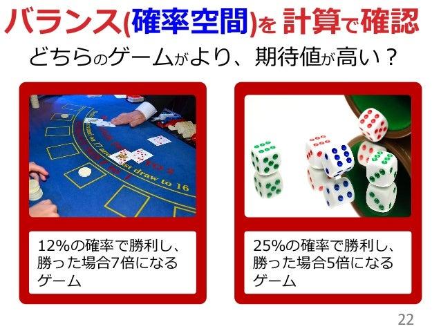 22 バランス(確率空間)を 計算で確認 どちらのゲームがより、期待値が高い? 12%の確率で勝利し、 勝った場合7倍になる ゲーム 25%の確率で勝利し、 勝った場合5倍になる ゲーム