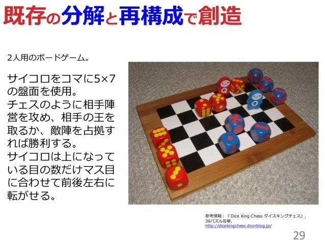 29 既存の分解と再構成で創造 参考情報:『 Dice King Chess ダスキングチェス』, 39パズル芸夢, http://dicekingchess.doorblog.jp/ 2人用のボードゲーム。 サコロをコマに5×7 の盤面を...