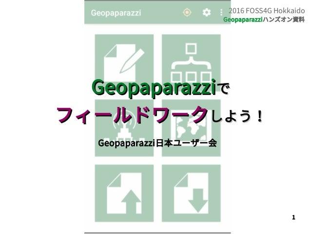 1 2016 FOSS4G Hokkaido Geopaparazziハンズオン資料 GeopaparazziGeopaparazziでで フィールドワークフィールドワークしよう!しよう! Geopaparazzi日本ユーザー会