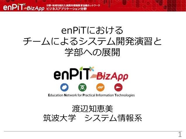 渡辺知恵美 筑波大学 システム情報系 enPiTにおける チームによるシステム開発演習と 学部への展開 1