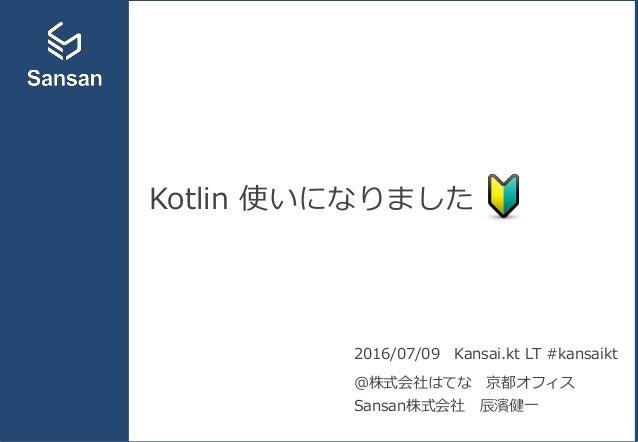 Kotlin 使いになりました 2016/07/09 Kansai.kt LT #kansaikt @株式会社はてな 京都オフィス Sansan株式会社 辰濱健一