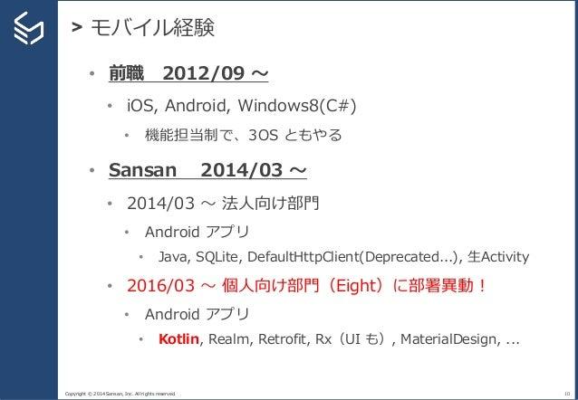 Copyright © 2014 Sansan, Inc. All rights reserved. > モバイル経験 10 • 前職 2012/09 〜 • iOS, Android, Windows8(C#) • 機能担当制で、3OS とも...