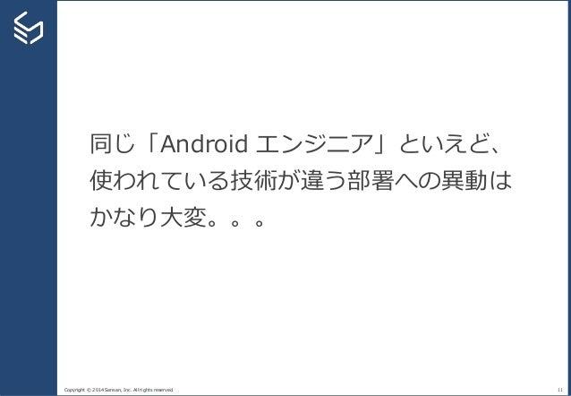 Copyright © 2014 Sansan, Inc. All rights reserved. 11 同じ「Android エンジニア」といえど、 使われている技術が違う部署への異動は かなり大変。。。
