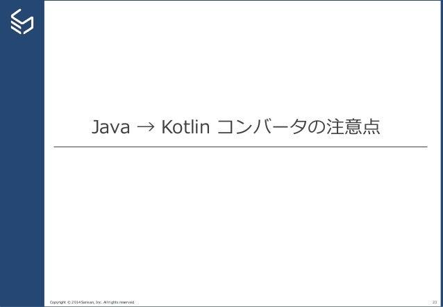 Copyright © 2014 Sansan, Inc. All rights reserved. Java → Kotlin コンバータの注意点 23