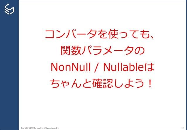 Copyright © 2014 Sansan, Inc. All rights reserved. 29 コンバータを使っても、 関数パラメータの NonNull / Nullableは ちゃんと確認しよう!