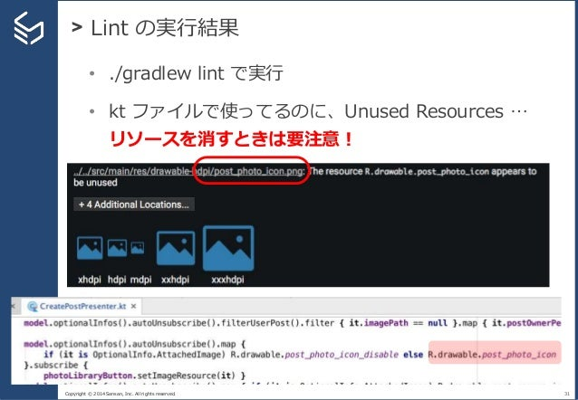 Copyright © 2014 Sansan, Inc. All rights reserved. > Lint の実行結果 31 • ./gradlew lint で実行 • kt ファイルで使ってるのに、Unused Resources ...