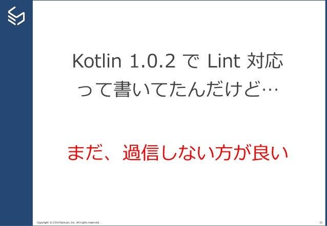 Copyright © 2014 Sansan, Inc. All rights reserved. 32 Kotlin 1.0.2 で Lint 対応 って書いてたんだけど… まだ、過信しない方が良い